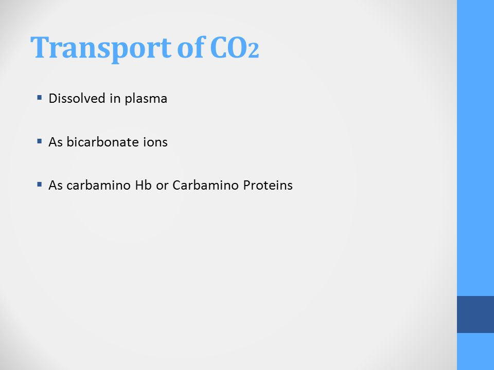 Transport of CO 2  Dissolved in plasma  As bicarbonate ions  As carbamino Hb or Carbamino Proteins