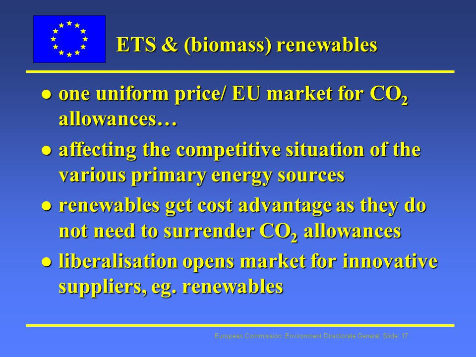 European Commission: Environment Directorate General Slide: 17 ETS & (biomass) renewables l one uniform price/ EU market for CO 2 allowances… l affecting the competitive situation of the various primary energy sources l renewables get cost advantage as they do not need to surrender CO 2 allowances l liberalisation opens market for innovative suppliers, eg.