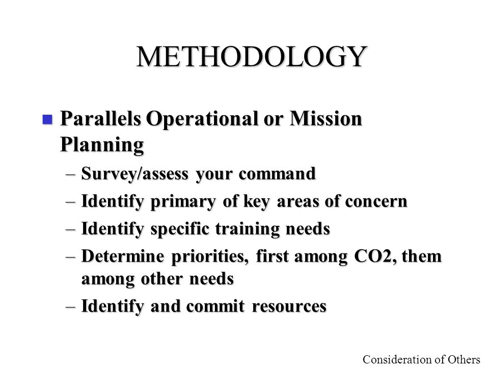 Consideration of Others METHODOLOGY n Parallels Operational or Mission Planning –Survey/assess your command –Identify primary of key areas of concern