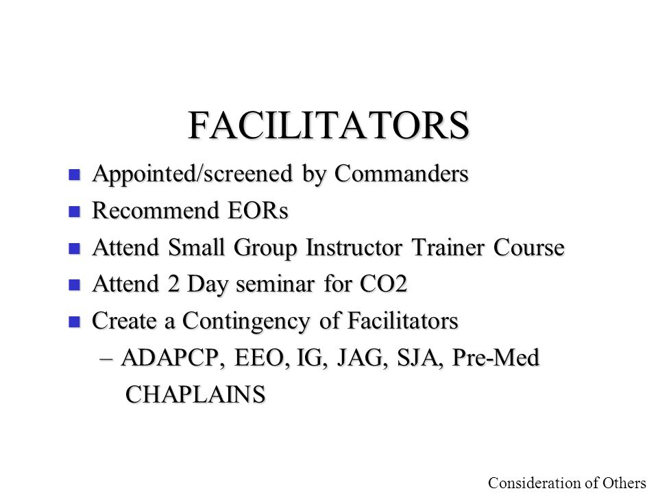 Consideration of Others FACILITATORS n Appointed/screened by Commanders n Recommend EORs n Attend Small Group Instructor Trainer Course n Attend 2 Day