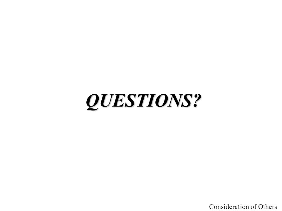 Consideration of Others QUESTIONS?