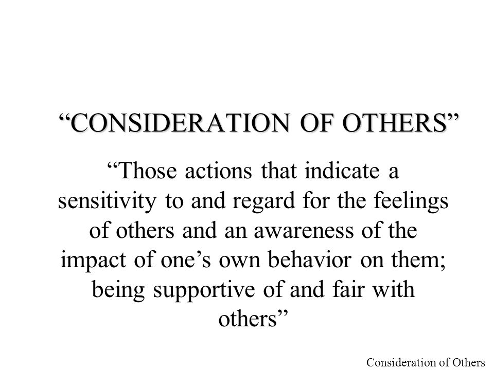 """Consideration of Others """"CONSIDERATION OF OTHERS"""" """"Those actions that indicate a sensitivity to and regard for the feelings of others and an awareness"""