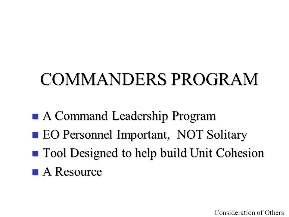 Consideration of Others COMMANDERS PROGRAM n A Command Leadership Program n EO Personnel Important, NOT Solitary n Tool Designed to help build Unit Co