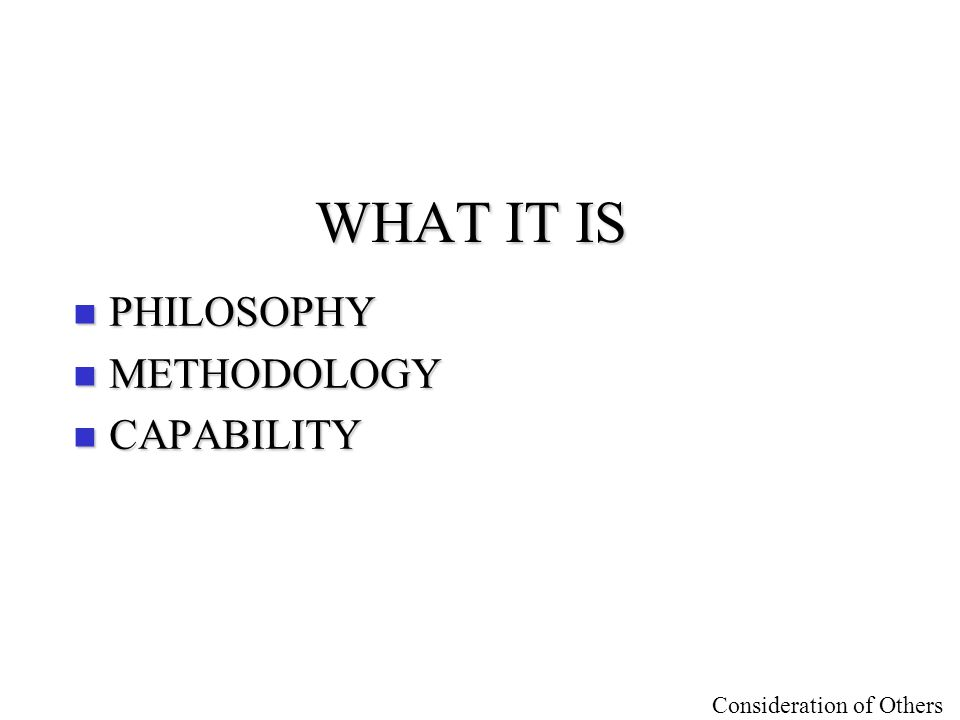 Consideration of Others WHAT IT IS n PHILOSOPHY n METHODOLOGY n CAPABILITY