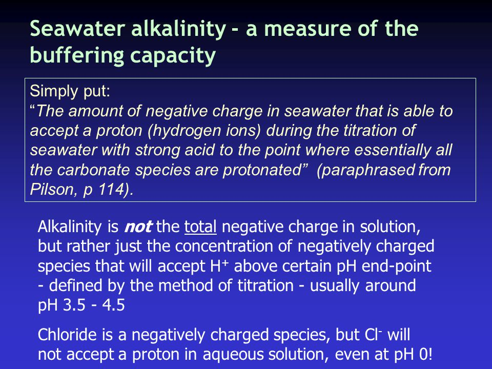 Seawater alkalinity - a measure of the buffering capacity Simply put: The amount of negative charge in seawater that is able to accept a proton (hydrogen ions) during the titration of seawater with strong acid to the point where essentially all the carbonate species are protonated (paraphrased from Pilson, p 114).
