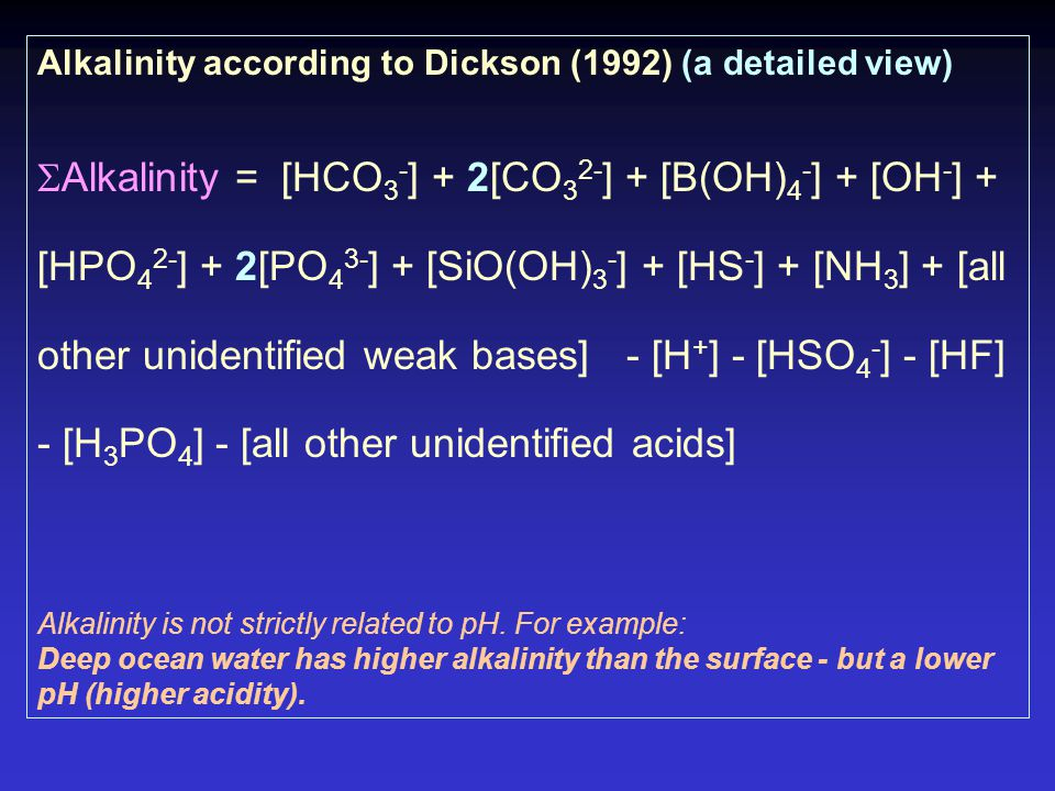 Alkalinity according to Dickson (1992) (a detailed view)  Alkalinity = [HCO 3 - ] + 2[CO 3 2- ] + [B(OH) 4 - ] + [OH - ] + [HPO 4 2- ] + 2[PO 4 3- ] + [SiO(OH) 3 - ] + [HS - ] + [NH 3 ] + [all other unidentified weak bases] - [H + ] - [HSO 4 - ] - [HF] - [H 3 PO 4 ] - [all other unidentified acids] Alkalinity is not strictly related to pH.