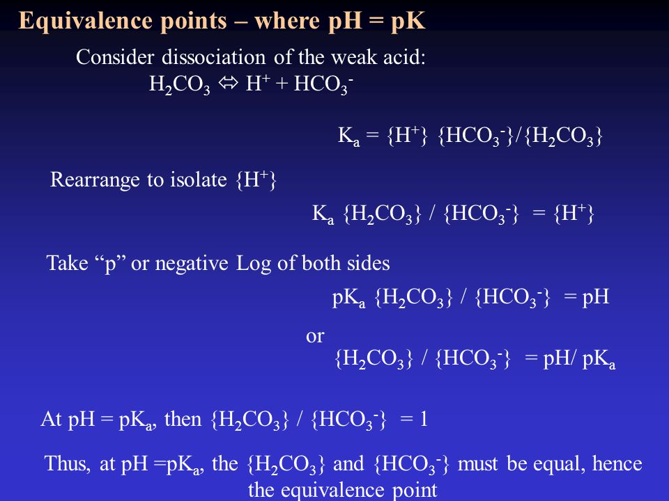 Equivalence points – where pH = pK Consider dissociation of the weak acid: H 2 CO 3  H + + HCO 3 - K a = {H + } {HCO 3 - }/{H 2 CO 3 } K a {H 2 CO 3 } / {HCO 3 - } = {H + } Rearrange to isolate {H + } pK a {H 2 CO 3 } / {HCO 3 - } = pH Take p or negative Log of both sides {H 2 CO 3 } / {HCO 3 - } = pH/ pK a At pH = pK a, then {H 2 CO 3 } / {HCO 3 - } = 1 Thus, at pH =pK a, the {H 2 CO 3 } and {HCO 3 - } must be equal, hence the equivalence point or
