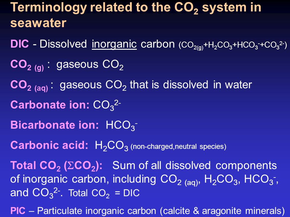 Terminology related to the CO 2 system in seawater DIC - Dissolved inorganic carbon (CO 2(g) +H 2 CO 3 +HCO 3 - +CO 3 2- ) CO 2 (g) : gaseous CO 2 CO 2 (aq) : gaseous CO 2 that is dissolved in water Carbonate ion: CO 3 2- Bicarbonate ion: HCO 3 - Carbonic acid: H 2 CO 3 (non-charged,neutral species) Total CO 2 (  CO 2 ): Sum of all dissolved components of inorganic carbon, including CO 2 (aq), H 2 CO 3, HCO 3 -, and CO 3 2-.