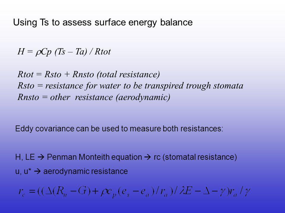 Eddy covariance can be used to measure both resistances: H, LE  Penman Monteith equation  rc (stomatal resistance) u, u*  aerodynamic resistance H =  Cp (Ts – Ta) / Rtot Rtot = Rsto + Rnsto (total resistance) Rsto = resistance for water to be transpired trough stomata Rnsto = other resistance (aerodynamic) Using Ts to assess surface energy balance