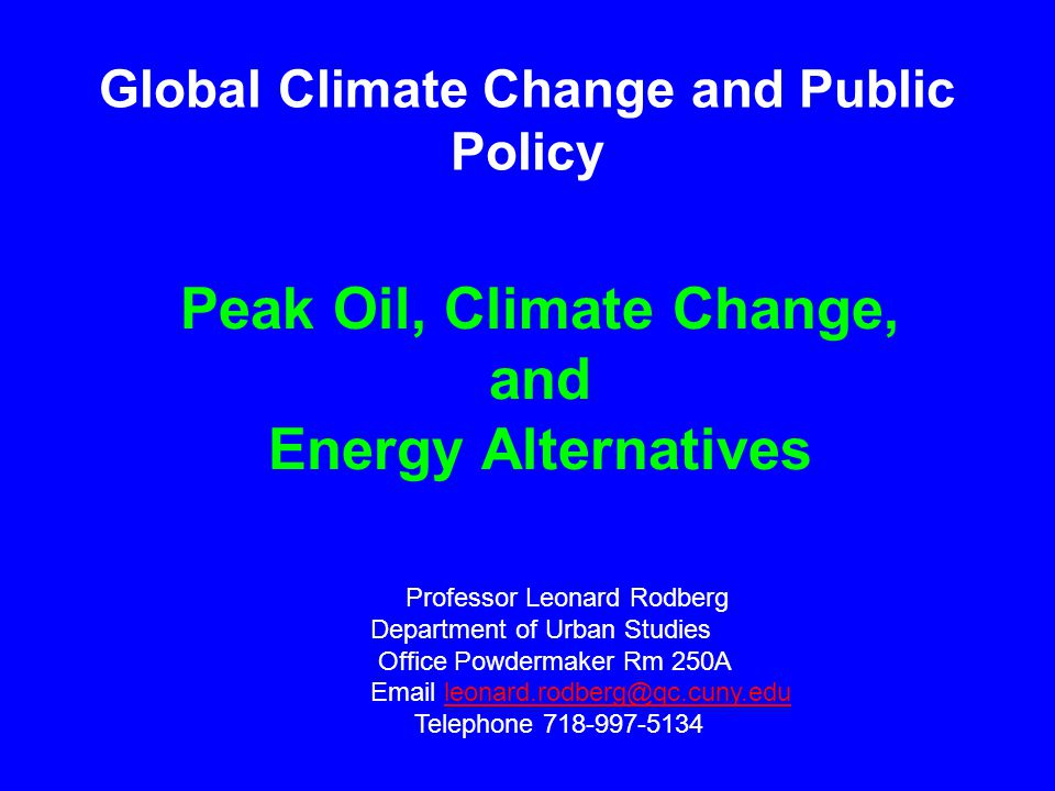 Peak Oil, Climate Change, and Energy Alternatives Professor Leonard Rodberg Department of Urban Studies Office Powdermaker Rm 250A Email leonard.rodberg@qc.cuny.eduleonard.rodberg@qc.cuny.edu Telephone 718-997-5134 Global Climate Change and Public Policy
