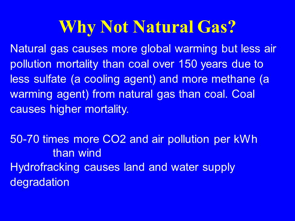 Natural gas causes more global warming but less air pollution mortality than coal over 150 years due to less sulfate (a cooling agent) and more methane (a warming agent) from natural gas than coal.