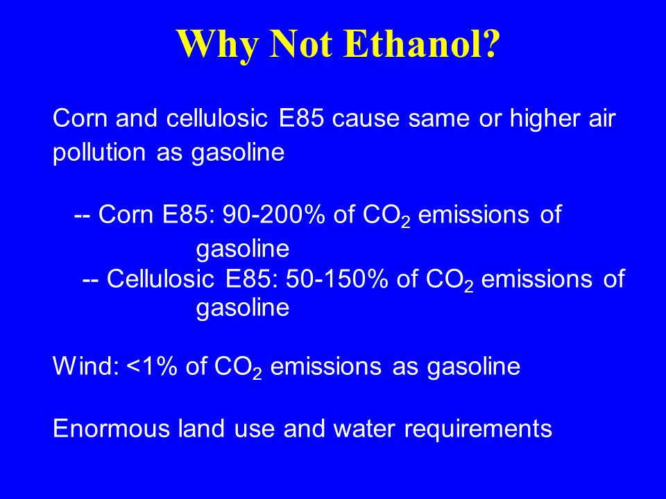 Corn and cellulosic E85 cause same or higher air pollution as gasoline -- Corn E85: 90-200% of CO 2 emissions of gasoline -- Cellulosic E85: 50-150% of CO 2 emissions of gasoline Wind: <1% of CO 2 emissions as gasoline Enormous land use and water requirements Why Not Ethanol