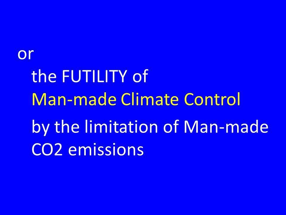 or the FUTILITY of Man-made Climate Control by the limitation of Man-made CO2 emissions