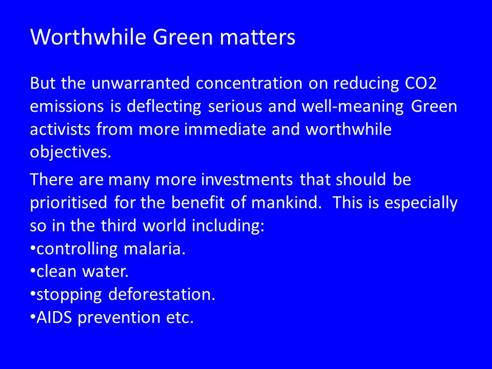Worthwhile Green matters But the unwarranted concentration on reducing CO2 emissions is deflecting serious and well-meaning Green activists from more immediate and worthwhile objectives.