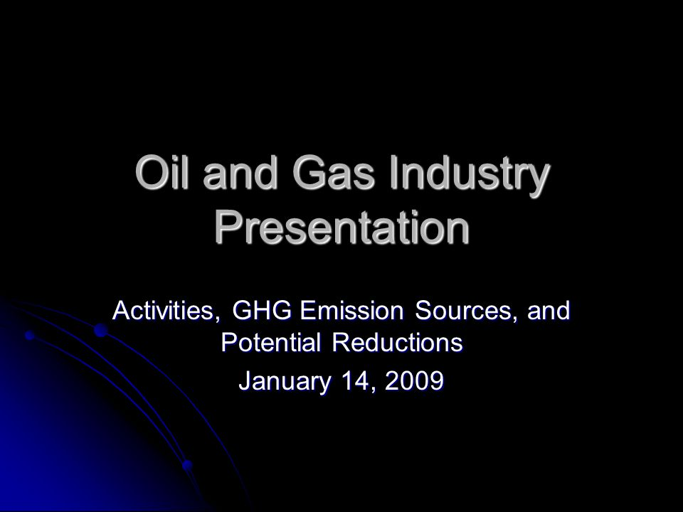 Oil and Gas Industry Presentation Activities, GHG Emission Sources, and Potential Reductions January 14, 2009