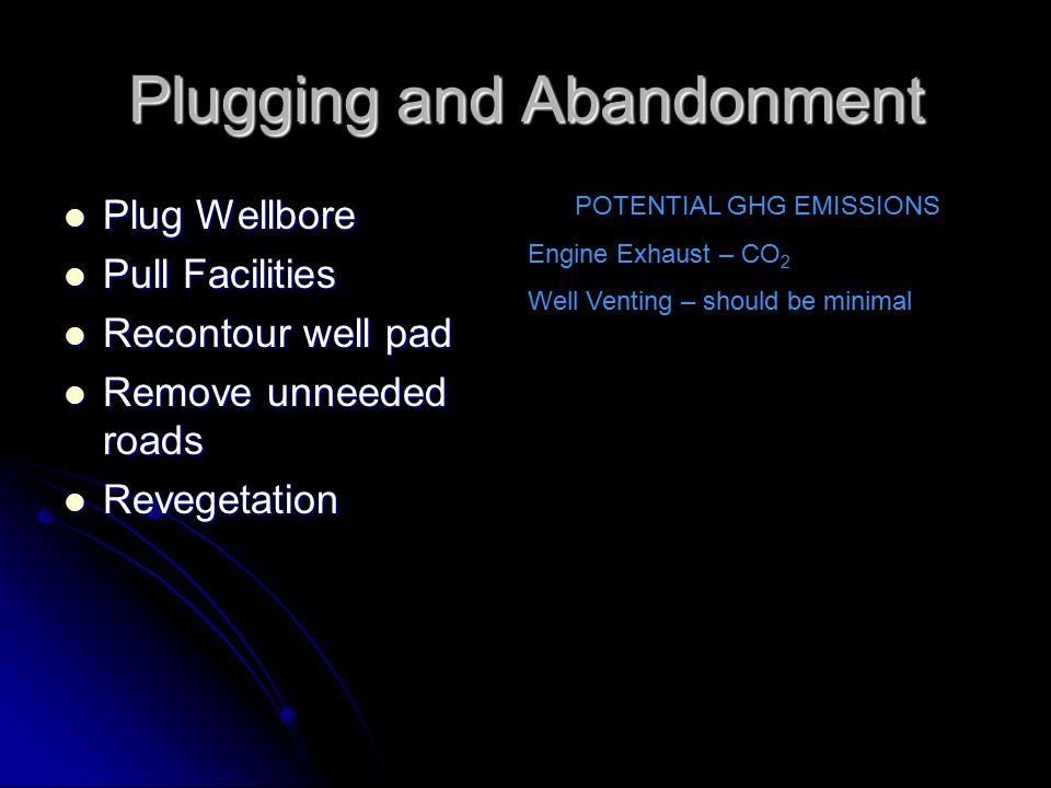 Plugging and Abandonment Plug Wellbore Plug Wellbore Pull Facilities Pull Facilities Recontour well pad Recontour well pad Remove unneeded roads Remove unneeded roads Revegetation Revegetation POTENTIAL GHG EMISSIONS Engine Exhaust – CO 2 Well Venting – should be minimal
