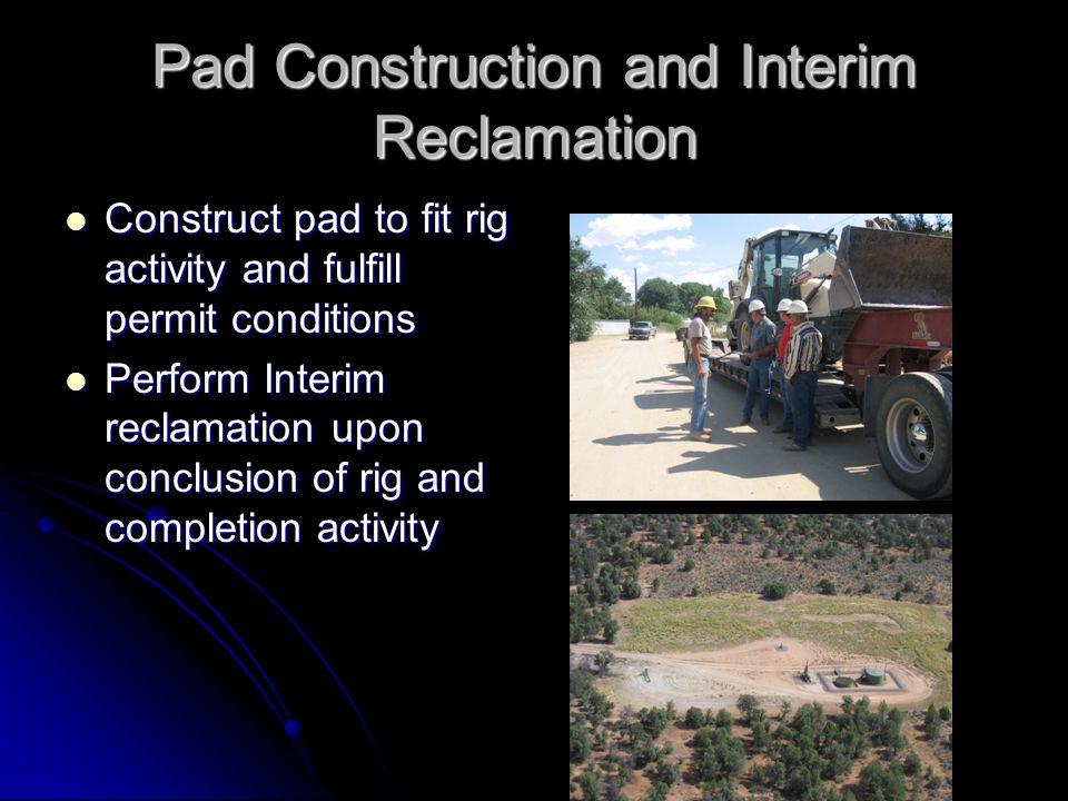 Pad Construction and Interim Reclamation Construct pad to fit rig activity and fulfill permit conditions Construct pad to fit rig activity and fulfill