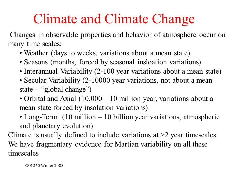 ESS 250 Winter 2003 Climate and Climate Change Changes in observable properties and behavior of atmosphere occur on many time scales: Weather (days to weeks, variations about a mean state) Seasons (months, forced by seasonal insloation variations) Interannual Variability (2-100 year variations about a mean state) Secular Variability (2-10000 year variations, not about a mean state – global change ) Orbital and Axial (10,000 – 10 million year, variations about a mean state forced by insolation variations) Long-Term (10 million – 10 billion year variations, atmospheric and planetary evolution) Climate is usually defined to include variations at >2 year timescales We have fragmentary evidence for Martian variability on all these timescales