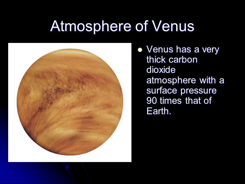 Atmosphere of Venus Venus has a very thick carbon dioxide atmosphere with a surface pressure 90 times that of Earth. Venus has a very thick carbon dio