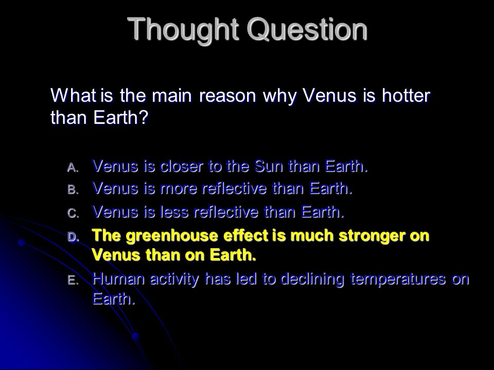 Thought Question What is the main reason why Venus is hotter than Earth? A. Venus is closer to the Sun than Earth. B. Venus is more reflective than Ea