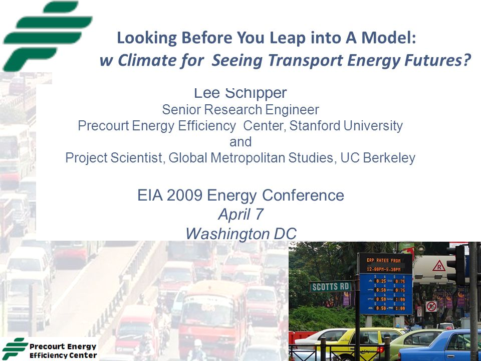 Lee Schipper Senior Research Engineer Precourt Energy Efficiency Center, Stanford University and Project Scientist, Global Metropolitan Studies, UC Berkeley EIA 2009 Energy Conference April 7 Washington DC Looking Before You Leap into A Model: A New Climate for Seeing Transport Energy Futures