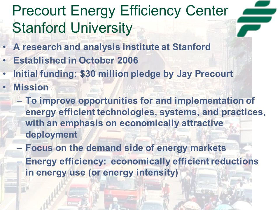 Precourt Energy Efficiency Center Stanford University A research and analysis institute at Stanford Established in October 2006 Initial funding: $30 million pledge by Jay Precourt Mission –To improve opportunities for and implementation of energy efficient technologies, systems, and practices, with an emphasis on economically attractive deployment –Focus on the demand side of energy markets –Energy efficiency: economically efficient reductions in energy use (or energy intensity)