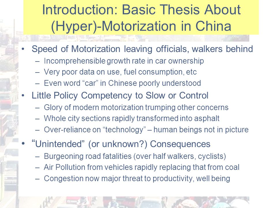 Introduction: Basic Thesis About (Hyper)-Motorization in China Speed of Motorization leaving officials, walkers behind –Incomprehensible growth rate in car ownership –Very poor data on use, fuel consumption, etc –Even word car in Chinese poorly understood Little Policy Competency to Slow or Control –Glory of modern motorization trumping other concerns –Whole city sections rapidly transformed into asphalt –Over-reliance on technology – human beings not in picture Unintended (or unknown ) Consequences –Burgeoning road fatalities (over half walkers, cyclists) –Air Pollution from vehicles rapidly replacing that from coal –Congestion now major threat to productivity, well being