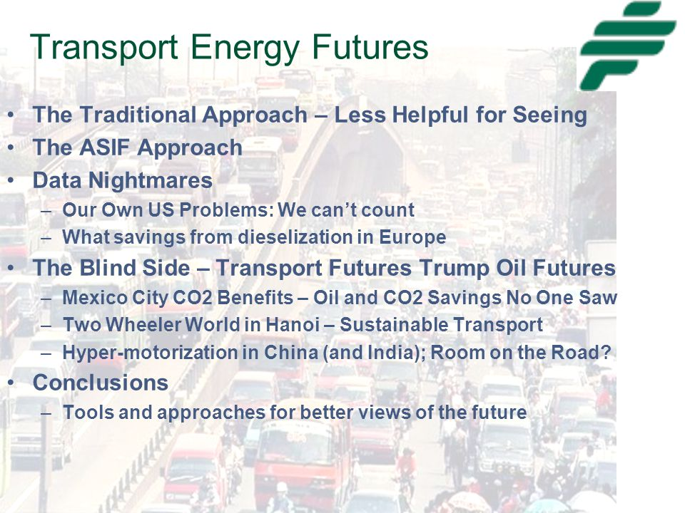 Transport Energy Futures The Traditional Approach – Less Helpful for Seeing The ASIF Approach Data Nightmares –Our Own US Problems: We can't count –What savings from dieselization in Europe The Blind Side – Transport Futures Trump Oil Futures –Mexico City CO2 Benefits – Oil and CO2 Savings No One Saw –Two Wheeler World in Hanoi – Sustainable Transport –Hyper-motorization in China (and India); Room on the Road.