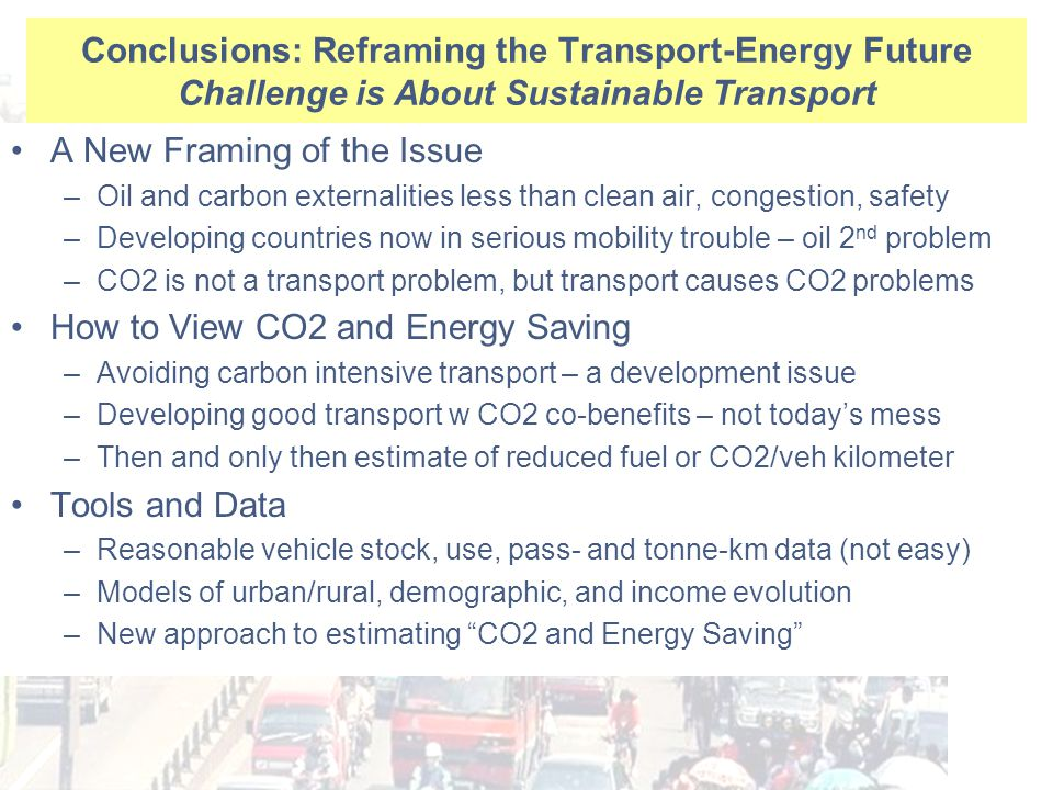 Conclusions: Reframing the Transport-Energy Future Challenge is About Sustainable Transport A New Framing of the Issue –Oil and carbon externalities less than clean air, congestion, safety –Developing countries now in serious mobility trouble – oil 2 nd problem –CO2 is not a transport problem, but transport causes CO2 problems How to View CO2 and Energy Saving –Avoiding carbon intensive transport – a development issue –Developing good transport w CO2 co-benefits – not today's mess –Then and only then estimate of reduced fuel or CO2/veh kilometer Tools and Data –Reasonable vehicle stock, use, pass- and tonne-km data (not easy) –Models of urban/rural, demographic, and income evolution –New approach to estimating CO2 and Energy Saving