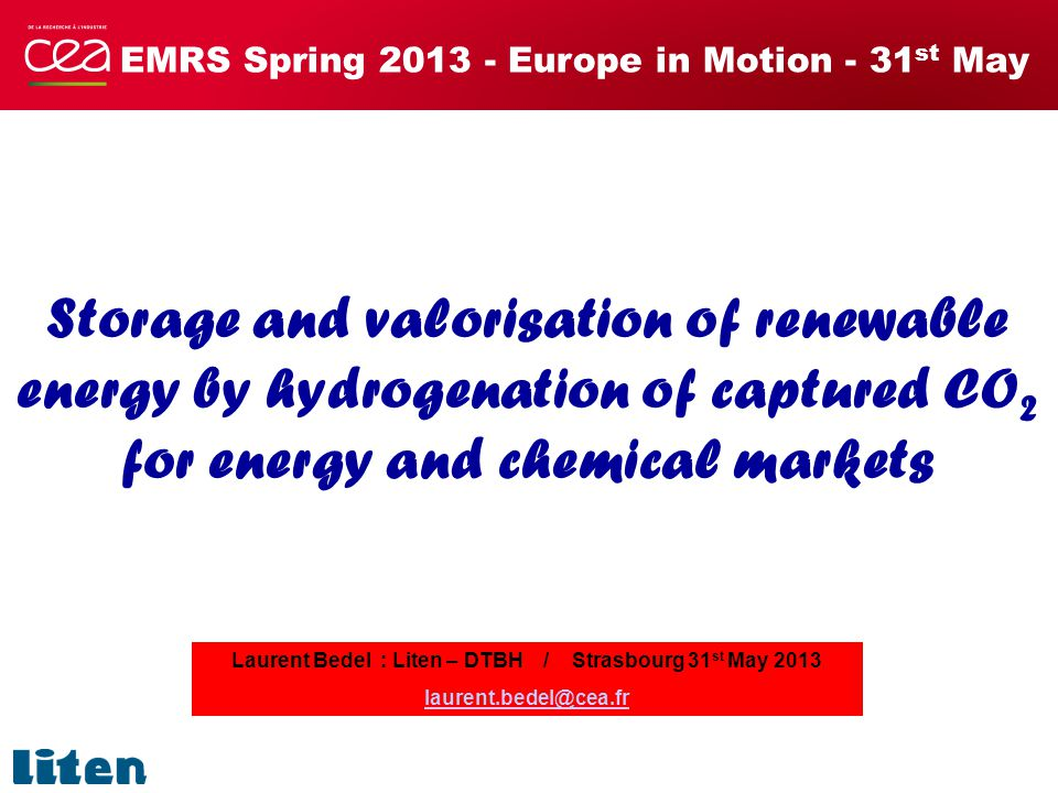 EMRS Spring 2013 - Europe in Motion - 31 st May Storage and valorisation of renewable energy by hydrogenation of captured CO 2 for energy and chemical markets Laurent Bedel : Liten – DTBH / Strasbourg 31 st May 2013 laurent.bedel@cea.fr