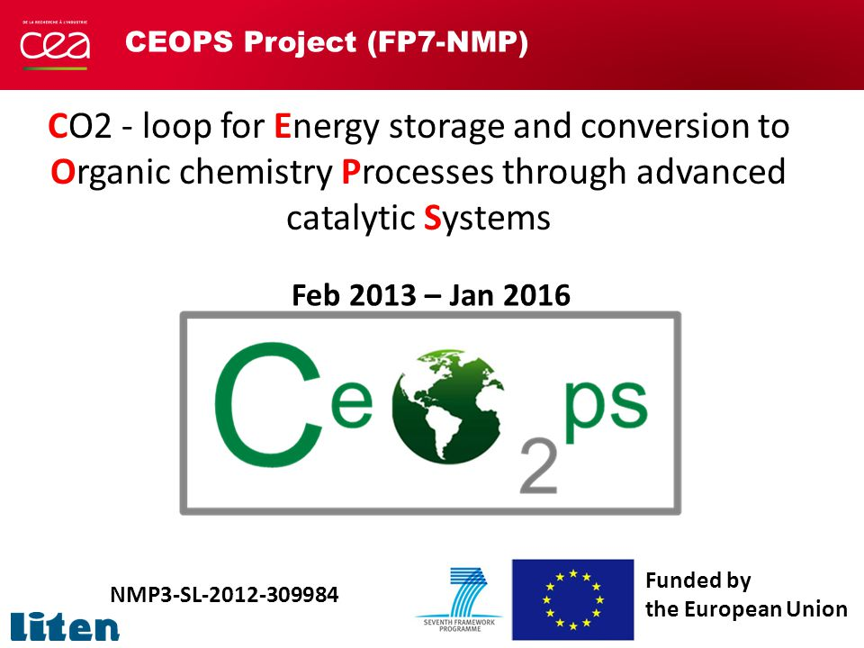 CEOPS Project (FP7-NMP) CO2 - loop for Energy storage and conversion to Organic chemistry Processes through advanced catalytic Systems NMP3-SL-2012-309984 Funded by the European Union Feb 2013 – Jan 2016
