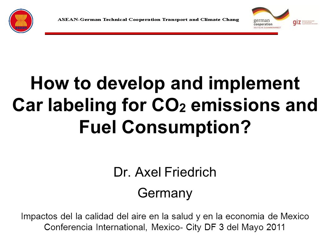 Dr. Axel Friedrich Germany How to develop and implement Car labeling for CO 2 emissions and Fuel Consumption? Impactos del la calidad del aire en la s