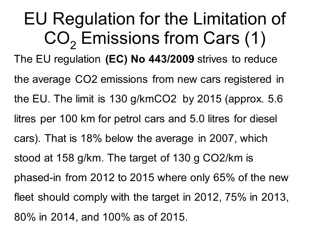 EU Regulation for the Limitation of CO 2 Emissions from Cars (1) The EU regulation (EC) No 443/2009 strives to reduce the average CO2 emissions from new cars registered in the EU.