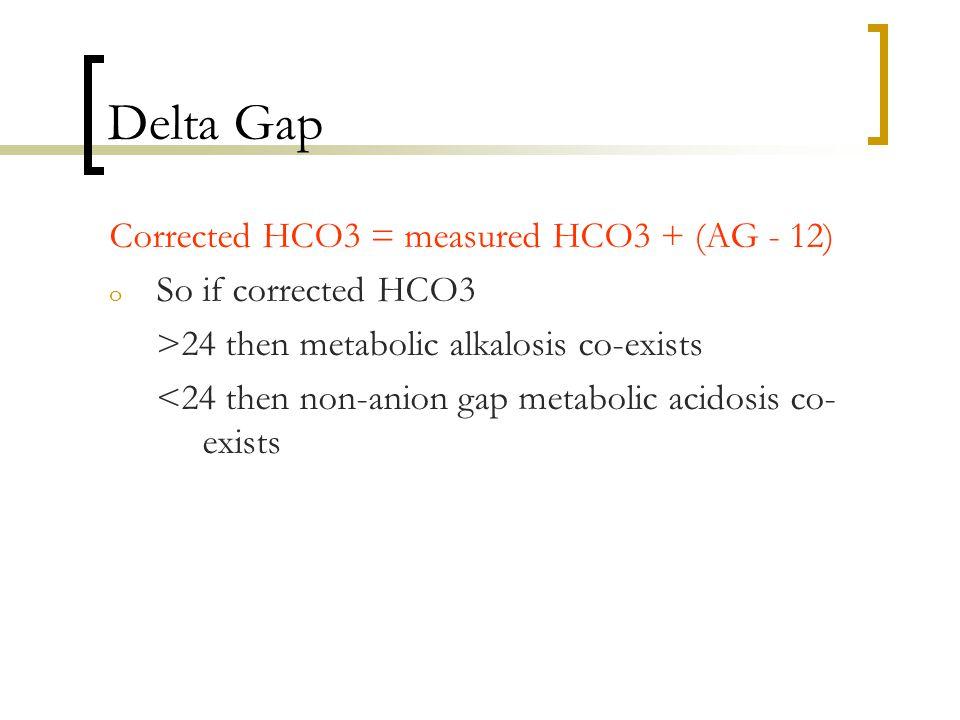 Delta Gap Corrected HCO3 = measured HCO3 + (AG - 12) o So if corrected HCO3 >24 then metabolic alkalosis co-exists <24 then non-anion gap metabolic acidosis co- exists