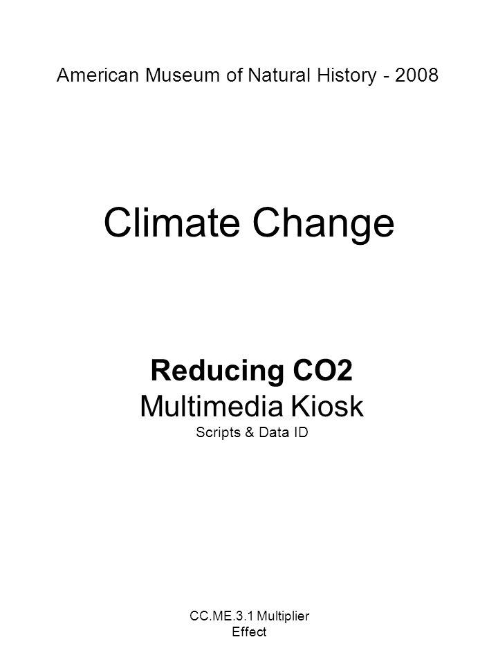 CC.ME.3.1 Multiplier Effect Climate Change Reducing CO2 Multimedia Kiosk Scripts & Data ID American Museum of Natural History - 2008