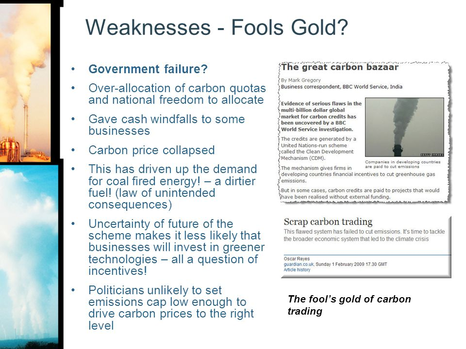 Weaknesses - Fools Gold? Government failure? Over-allocation of carbon quotas and national freedom to allocate Gave cash windfalls to some businesses