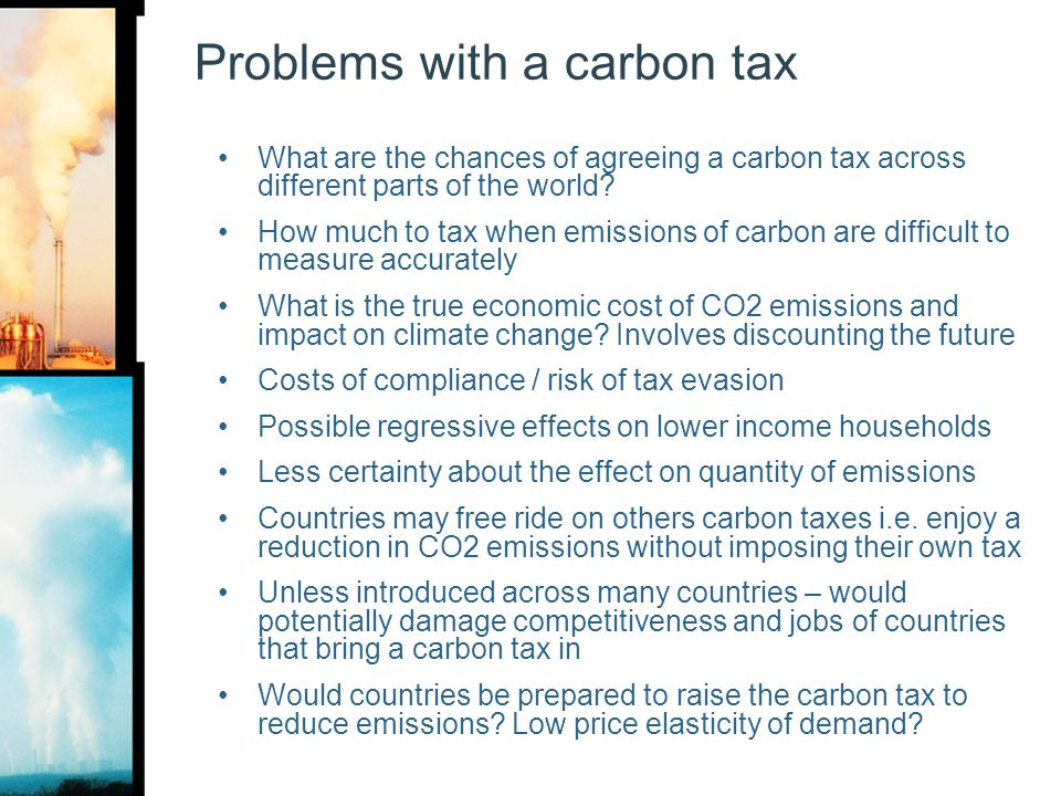 Problems with a carbon tax What are the chances of agreeing a carbon tax across different parts of the world? How much to tax when emissions of carbon