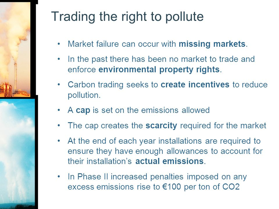 Trading the right to pollute Market failure can occur with missing markets. In the past there has been no market to trade and enforce environmental pr