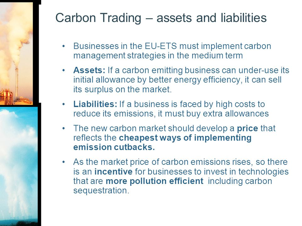 Carbon Trading – assets and liabilities Businesses in the EU-ETS must implement carbon management strategies in the medium term Assets: If a carbon em