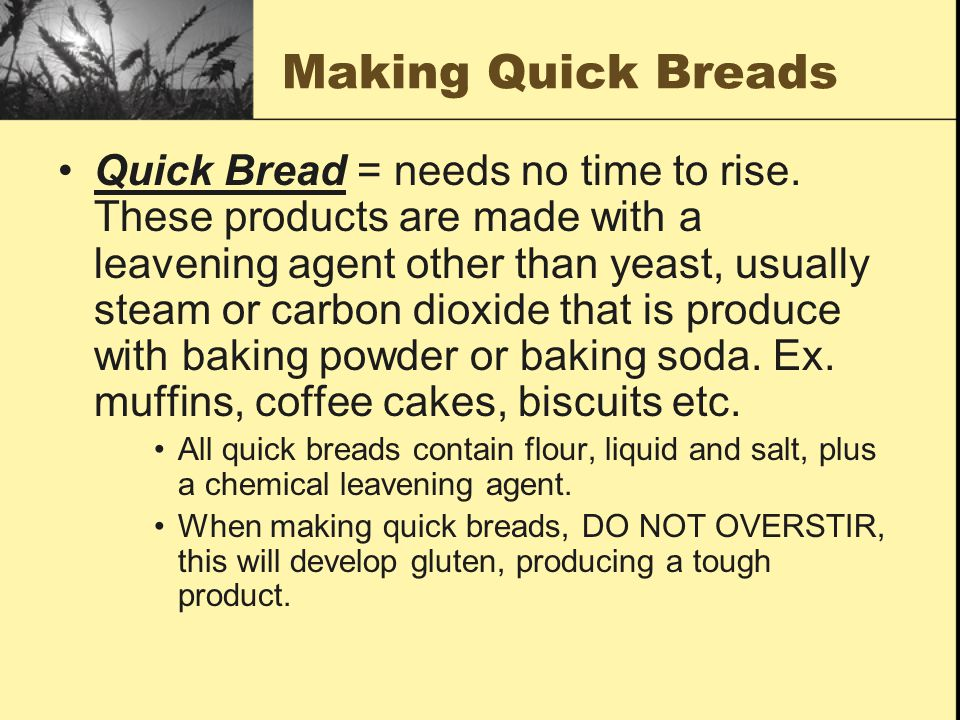 Making Quick Breads Quick Bread = needs no time to rise. These products are made with a leavening agent other than yeast, usually steam or carbon diox