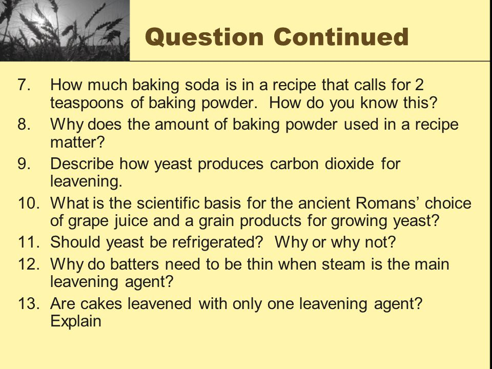 Question Continued 7.How much baking soda is in a recipe that calls for 2 teaspoons of baking powder. How do you know this? 8.Why does the amount of b