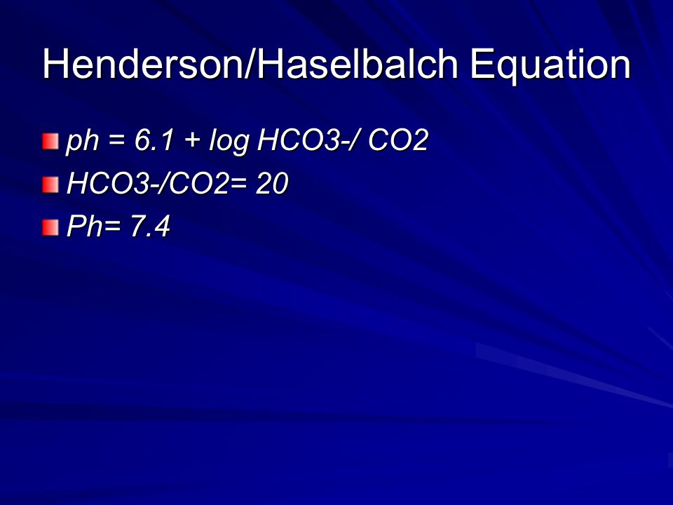 Henderson/Haselbalch Equation ph = 6.1 + log HCO3-/ CO2 HCO3-/CO2= 20 Ph= 7.4