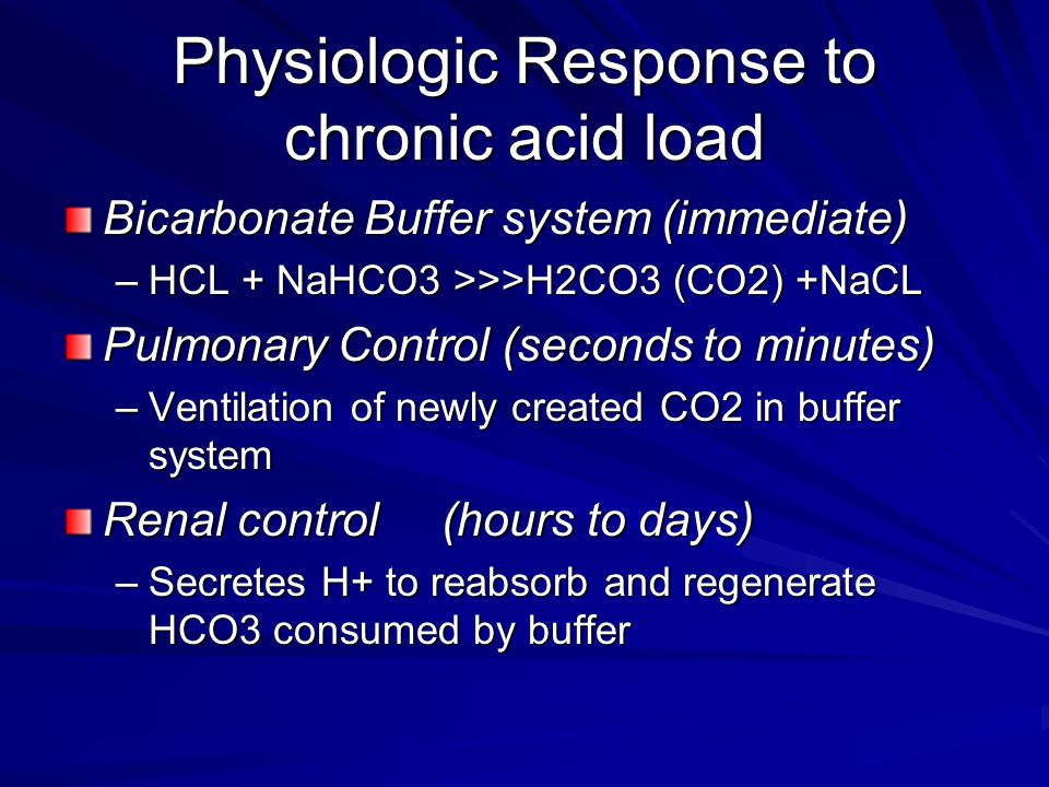 Physiologic Response to chronic acid load Bicarbonate Buffer system (immediate) –HCL + NaHCO3 >>>H2CO3 (CO2) +NaCL Pulmonary Control (seconds to minutes) –Ventilation of newly created CO2 in buffer system Renal control (hours to days) –Secretes H+ to reabsorb and regenerate HCO3 consumed by buffer