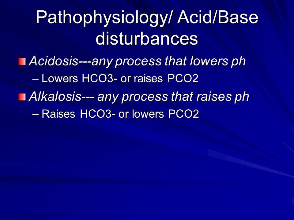 Pathophysiology/ Acid/Base disturbances Acidosis---any process that lowers ph –Lowers HCO3- or raises PCO2 Alkalosis--- any process that raises ph –Ra