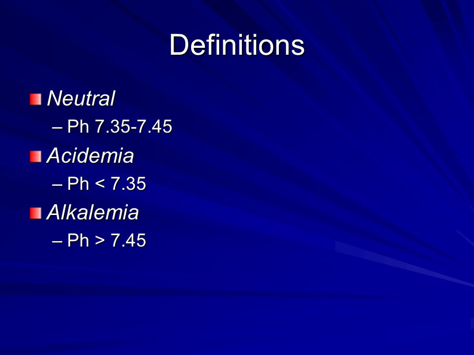 Definitions Neutral –Ph 7.35-7.45 Acidemia –Ph < 7.35 Alkalemia –Ph > 7.45
