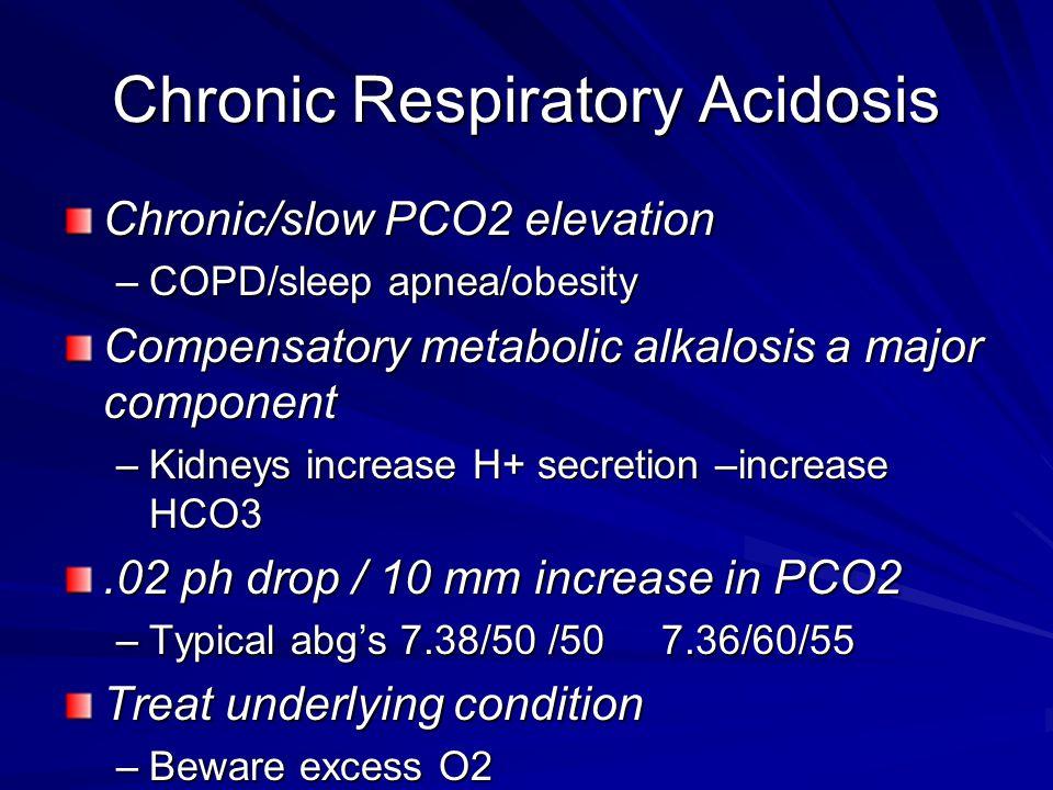 Chronic Respiratory Acidosis Chronic/slow PCO2 elevation –COPD/sleep apnea/obesity Compensatory metabolic alkalosis a major component –Kidneys increas