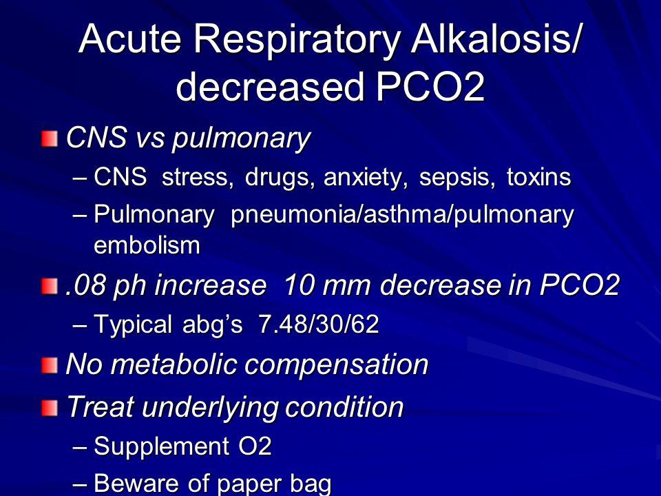 Acute Respiratory Alkalosis/ decreased PCO2 CNS vs pulmonary –CNS stress, drugs, anxiety, sepsis, toxins –Pulmonary pneumonia/asthma/pulmonary embolis