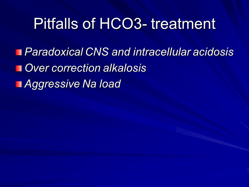 Pitfalls of HCO3- treatment Paradoxical CNS and intracellular acidosis Over correction alkalosis Aggressive Na load