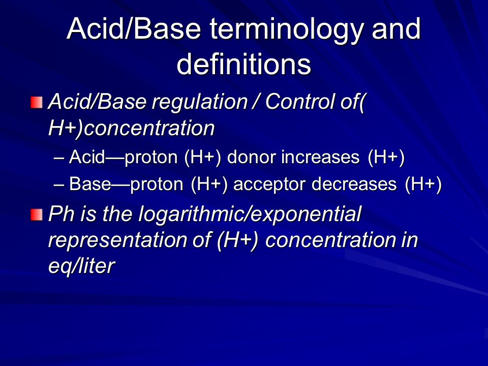 Acid/Base terminology and definitions Acid/Base regulation / Control of( H+)concentration –Acid—proton (H+) donor increases (H+) –Base—proton (H+) acceptor decreases (H+) Ph is the logarithmic/exponential representation of (H+) concentration in eq/liter