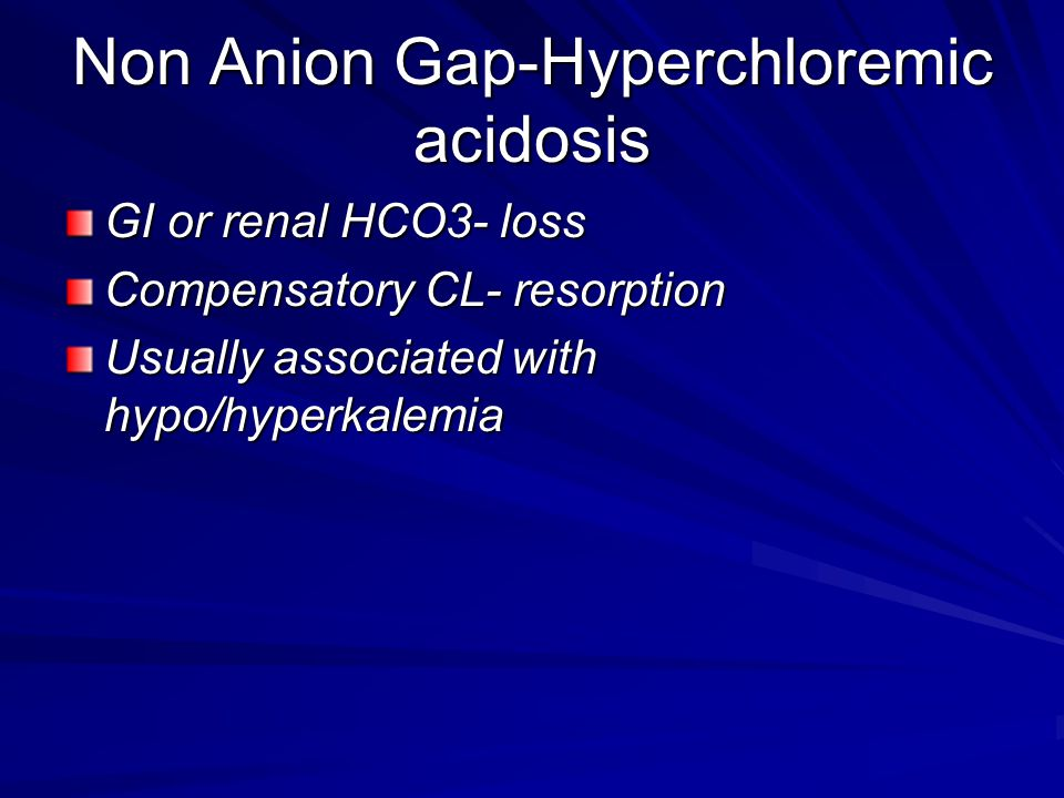 Non Anion Gap-Hyperchloremic acidosis GI or renal HCO3- loss Compensatory CL- resorption Usually associated with hypo/hyperkalemia